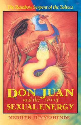 Don Juan and the Art of Sexual Energy: The Rainbow Serpent of the Toltecs Cover Image