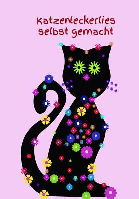 Katzenleckerlies Selbst Gemacht: Katzenkochbuch Katzenkekse Frisches Fleisch Katze Kater Futter Welpe Selber Zubereiten Gesundes Futter Gesundheit Cover Image