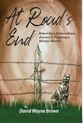 At Road's End: Robert Lee's Extraordinary Journey to Forgiving a Heinous Murder Cover Image