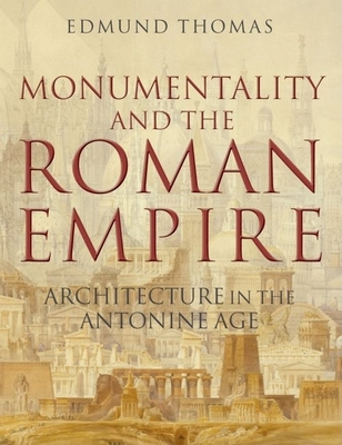 Monumentality and the Roman Empire: Architecture in the Antonine Age Edmund Thomas