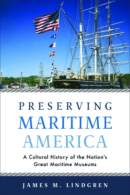 Preserving Maritime America: A Cultural History of the Nation's Great Maritime Museums (Public History in Historical Perspective) Cover Image
