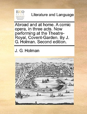 Abroad and at Home. a Comic Opera, in Three Acts. Now Performing at the Theatre-Royal, Covent-Garden. by J. G. Holman. Second Edition. Cover Image
