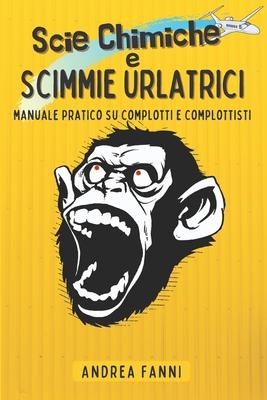 Scie Chimiche e Scimmie Urlatrici - Manuale Pratico su Complotti e Complottisti: Scie Chimiche, Illuminati, UFO, Antenne 5G, Vaccini con i Microchip, Cover Image