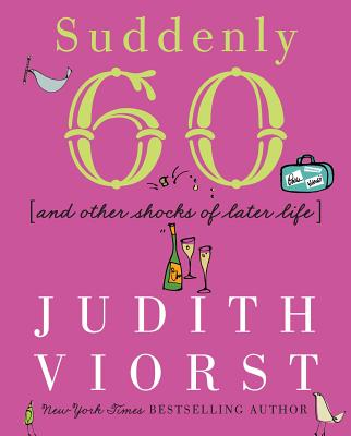 Suddenly Sixty: And Other Shocks of Later Life (Judith Viorst's Decades) Cover Image