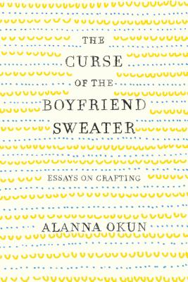 The Curse of the Boyfriend Sweater: Essays on Crafting Cover Image