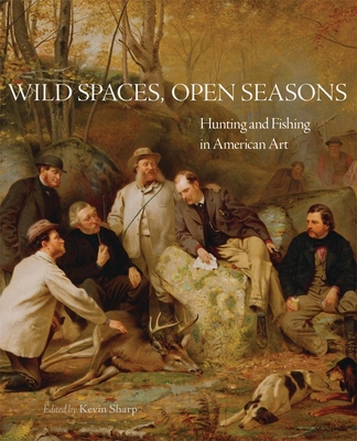 Wild Spaces, Open Seasons, Volume 27: Hunting and Fishing in American Art Cover Image