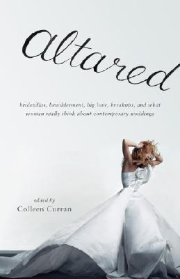 Altared: Bridezillas, Bewilderment, Big Love, Breakups, and What Women Really Think about Contemporary Weddings Cover Image