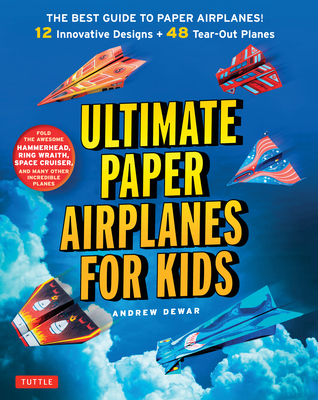 Ultimate Paper Airplanes for Kids: The Best Guide to Paper Airplanes!: Includes Instruction Book with 12 Innovative Designs & 48 Tear-Out Paper Planes Cover Image