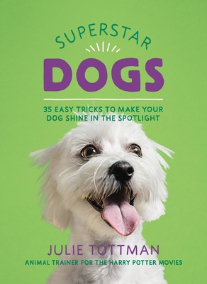 Superstar Dogs: 35 Easy Tricks to Make Your Dog Shine in the Spotlight Cover Image