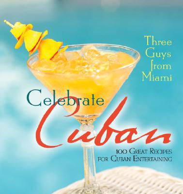 Three Guys from Miami Celebrate Cuban: 100 Great Recipes for Cuban Entertaining Cover Image