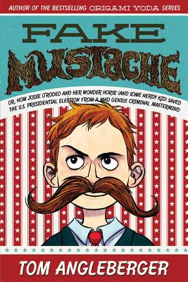 Fake Mustache: Or, How Jodie O'Rodeo and Her Wonder Horse (and Some Nerdy Kid) Saved the U.S. Presidential Election from a Mad Genius Criminal Mastermind Cover Image
