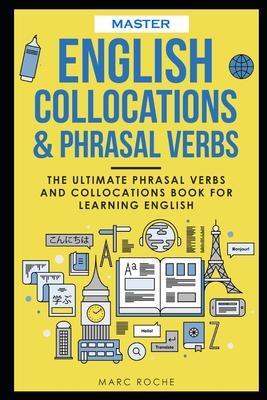 Master English Collocations & Phrasal Verbs: The Ultimate Phrasal Verbs and Collocations Book for Learning English Cover Image