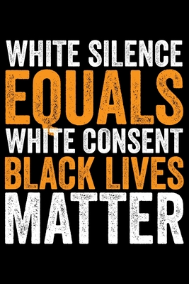 White Silence Equals White Consent Black Lives Matter: Black History Month Journal Notebook Gifts - African American Notebook Journal - Proud Black Gi Cover Image