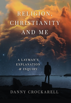 Religion, Christianity, and Me: A Layman's Explanation and Inquiry Cover Image