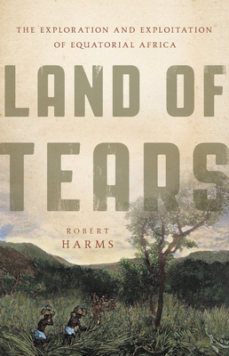Land of Tears: The Exploration and Exploitation of Equatorial Africa Cover Image