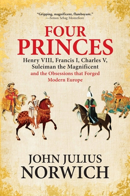 Four Princes: Henry VIII, Francis I, Charles V, Suleiman the Magnificent and the Obsessions That Forged Modern Europe Cover Image