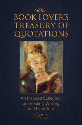 The Book Lover's Treasury of Quotations: An Inspired Collection on Reading, Writing and Literature Cover Image