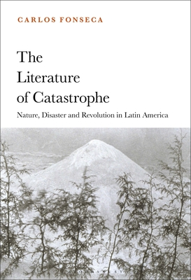 The Literature of Catastrophe: Nature, Disaster and Revolution in Latin America Cover Image