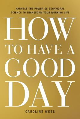 How to Have a Good Day: Harness the Power of Behavioral Science to Transform Your Working Life Cover Image