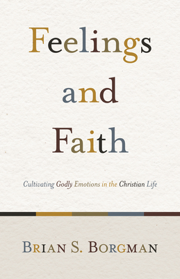 Feelings and Faith: Cultivating Godly Emotions in the Christian Life Cover Image