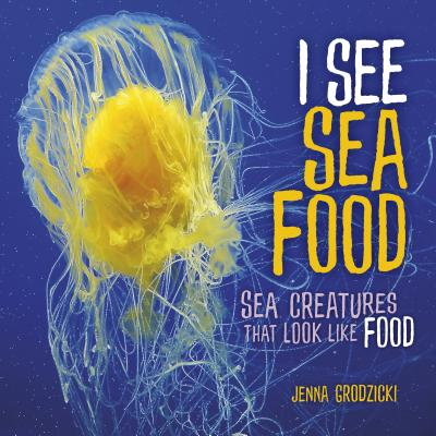 I See Sea Food: Sea Creatures That Look Like Food Cover Image