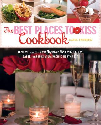 The Best Places to Kiss Cookbook: Recipes from the Most Romantic Restaurants, Cafes, and Inns of the Pacific Northwest Cover Image