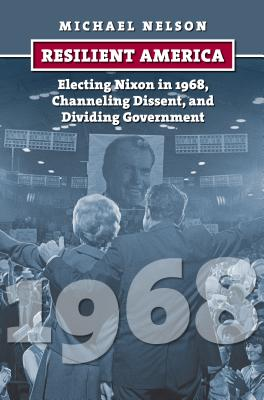 Resilient America: Electing Nixon in 1968, Channeling Dissent, and Dividing Government (American Presidential Elections) Cover Image