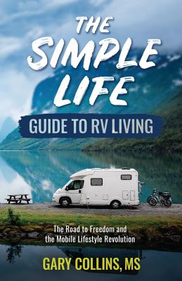 The Simple Life Guide to RV Living: The Road to Freedom and the Mobile Lifestyle Revolution Cover Image