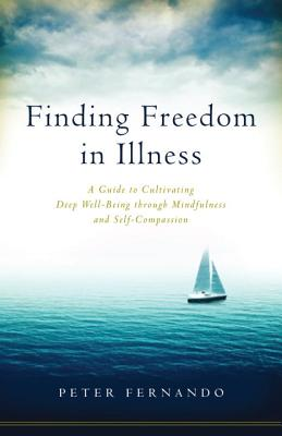 Finding Freedom in Illness: A Guide to Cultivating Deep Well-Being through Mindfulness and Self-Compassion Cover Image
