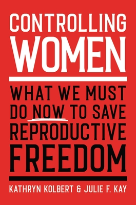 Controlling Women: What We Must Do Now to Save Reproductive Freedom Cover Image