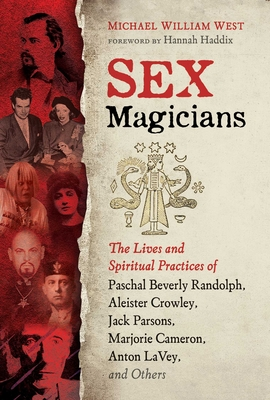 Sex Magicians: The Lives and Spiritual Practices of Paschal Beverly Randolph, Aleister Crowley, Jack Parsons, Marjorie Cameron, Anton LaVey, and Others Cover Image