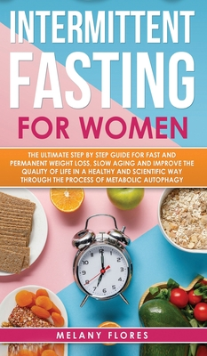 Intermittent Fasting for Women: The Ultimate Step by Step Guide for Fast and Easy Weight Loss, Slow Aging and Improve the Quality of Life Through the Cover Image