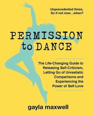 Permission to Dance: The Life-Changing Guide to Releasing Self-Criticism, Letting Go of Unrealistic Comparisons and Experiencing the Power Cover Image