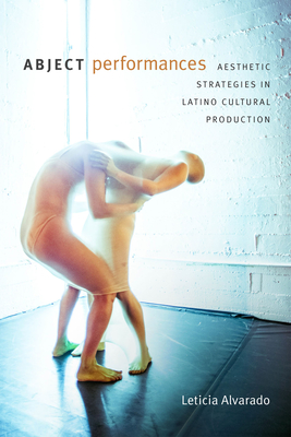 Abject Performances: Aesthetic Strategies in Latino Cultural Production (Dissident Acts) Cover Image