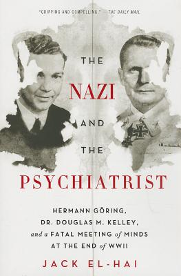 The Nazi and the Psychiatrist: Hermann Göring, Dr. Douglas M. Kelley, and a Fatal Meeting of Minds at the End of WWII Cover Image