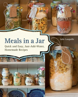 Meals in a Jar: Quick and Easy, Just-Add-Water, Homemade Recipes Cover Image