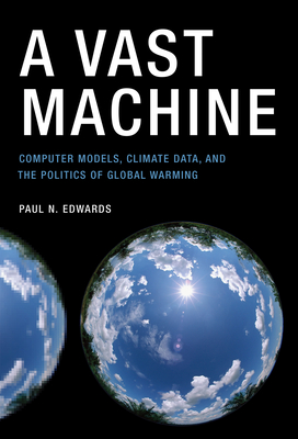 A Vast Machine: Computer Models, Climate Data, and the Politics of Global Warming (Infrastructures) Cover Image