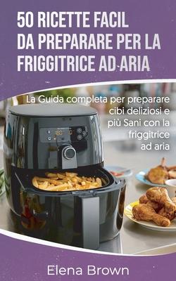 50 ricette facili da preparare per la friggitrice ad aria 50 Easy-to-Prepare Air Fryer Recipes (Italian edition): La guida completa per preparare cibi Cover Image