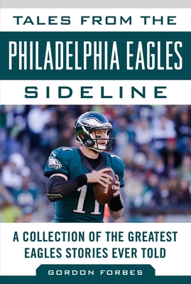 Tales from the Philadelphia Eagles Sideline: A Collection of the Greatest Eagles Stories Ever Told (Tales from the Team) Cover Image