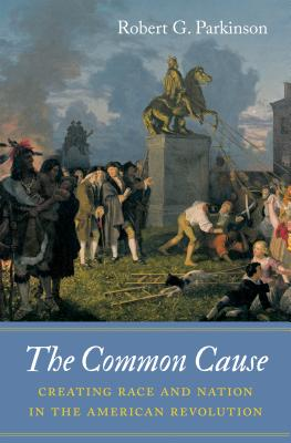 The Common Cause: Creating Race and Nation in the American Revolution (Published by the Omohundro Institute of Early American Histo) Cover Image