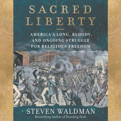 Sacred Liberty Lib/E: America's Long, Bloody, and Ongoing Struggle for Religious Freedom Cover Image