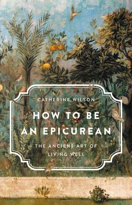 How to Be an Epicurean: The Ancient Art of Living Well Cover Image