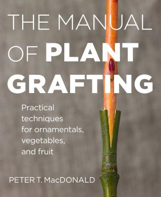 The Manual of Plant Grafting: Practical Techniques for Ornamentals, Vegetables, and Fruit Cover Image