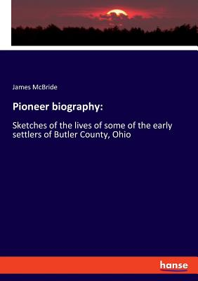 Pioneer biography: Sketches of the lives of some of the early settlers of Butler County, Ohio Cover Image