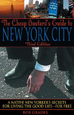 The Cheap Bastard's Guide to New York City: A Native New Yorker's Secrets for Living the Good Life--For Free! Cover Image