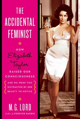 The Accidental Feminist: How Elizabeth Taylor Raised Our Consciousness and We Were Too Distracted by Her Beauty to Notice Cover Image