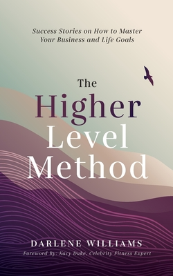 The Higher Level Method: Success Stories on How to Master Your Business and Life Goals Cover Image