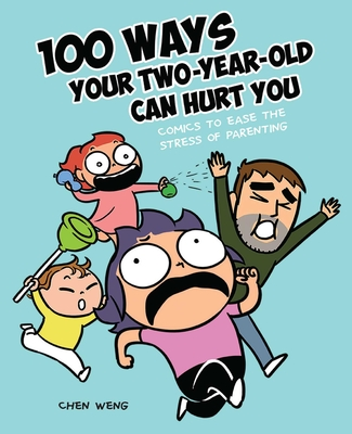 100 Ways Your Two-Year-Old Can Hurt You: Comics to Ease the Stress of Parenting Cover Image