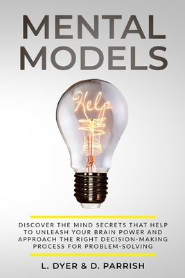 Mental Models: Discover the Mind Secrets That Help to Unleash Your Brain Power and Approach the Right Decision-Making Process for Pro Cover Image