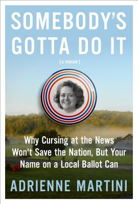 Somebody's Gotta Do It: Why Cursing at the News Won't Save the Nation, But Your Name on a Local Ballot Can Cover Image